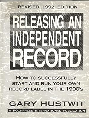 Releasing An Independent Record: How To Successfully Start and Run Your Own Record Label in the ...