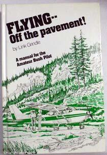 Flying--Off the Pavement! - A Manual for the Amateur Bush Pilot