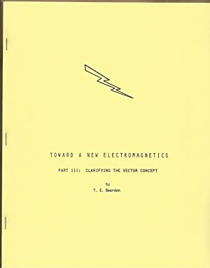 Toward a New Electromagnetics: Part III Clarifying: Bearden, T.E.