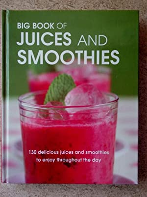 Big Book of Juices and Smoothies: 130 Delicious Juices and Smoothies to Enjoy Throughout the Day