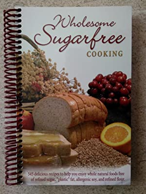 Wholesome Sugarfree Cooking: 545 Delicious Recipes to Help You Enjoy Whole Natural Foods Free of ...