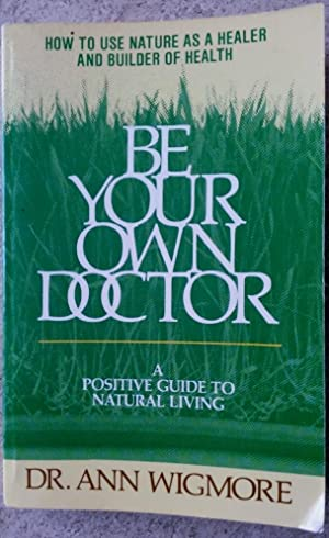 Be Your Own Doctor: A Positive Guide: Wigmore, Ann
