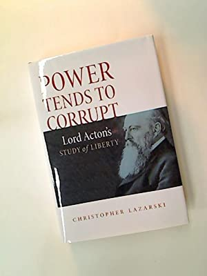 Power Tends to Corrupt. Lord Acton's Study of Liberty.: Lazarski, Christopher
