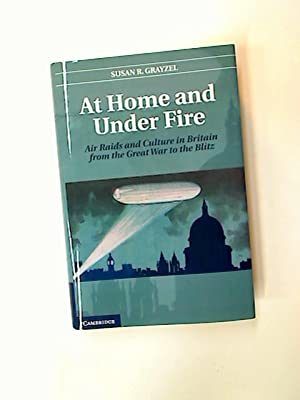 At Home and Under Fire. Air Raids and Culture in Britain from the Great War to the Blitz.: Grayzel,...