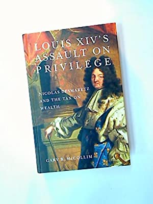 Louis XIV's Assault on Privelege. Nicolas Desmaretz and the Tax on Wealth.: McCollim, Gary