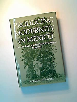 Producing Modernity in Mexico. Labour, Race and: Washbrook, Sarah