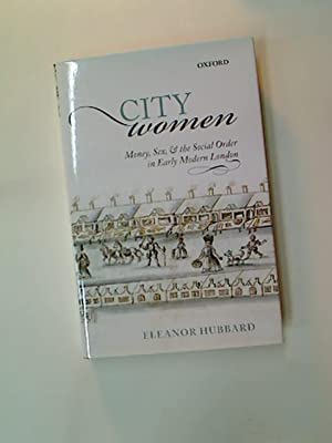 City Women. Money, Sex, and the Social Order in Early Modern London.: Hubbard, Eleanor