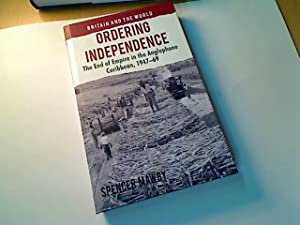 Ordering Independence. The End of Empire in the Anglophone Caribbean, 1947 - 69.: Mawby, Spencer