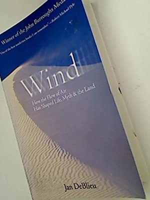 Wind. How the Flow of Air Has Shaped Life, Myth and the Land.: DeBlieu, Jan