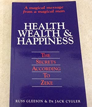 Health Wealth & Happiness : The Secrets According To Zeke - A magical message from a magical man