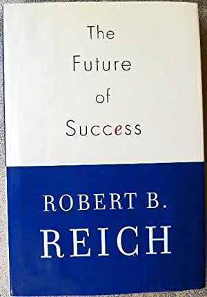 The Future of Success:SIGNED BY AUTHOR: Reich, Robert B.