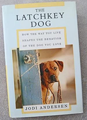 The Latchkey Dog: How the Way You Live Shapes the Behavior of the Dog You Love