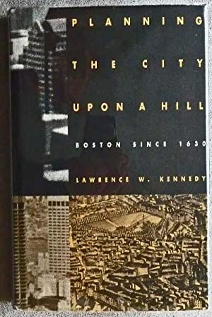 Planning the City upon a Hill: Boston Since 1630: Kennedy, Lawrence W.