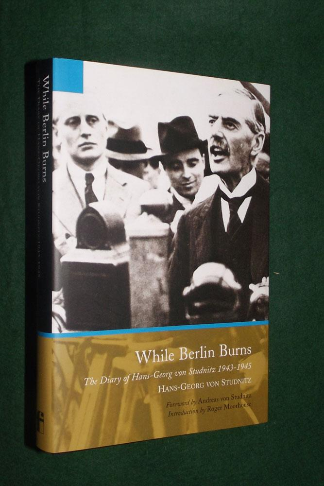 WHILE BERLIN BURNS: The Diary of Hans-Georg von Studnitz 1943-1945