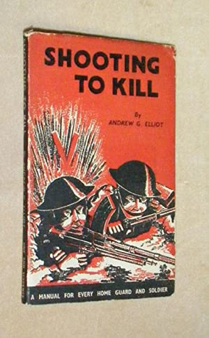 SHOOTING TO KILL: A Book Which May Save Your Life: A Manual for Every Home Guard and Soldier.: ...