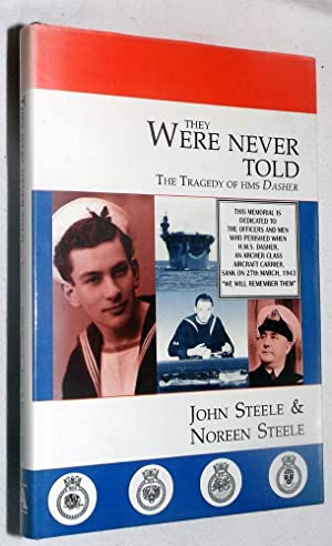 THEY WERE NEVER TOLD: The Tragedy of HMS Dasher: STEELE, John and Noreen