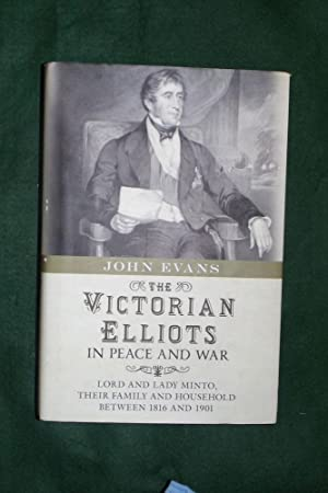 THE VICTORIAN ELLIOTS IN PEACE AND WAR: Lord and Lady Minto, Their Family and Household between 1...