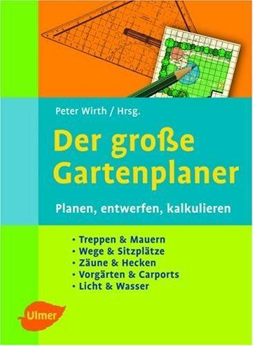 Der Große Gartenplaner : Planen, Entwerfen, Kalkulieren: Wirth, Peter [Hrsg.