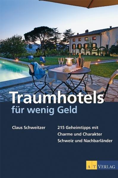 Traumhotels für wenig Geld: 215 Geheimtipps mit Charme und Charakter - Schweiz und Nachbarländer - Schweitzer, Claus