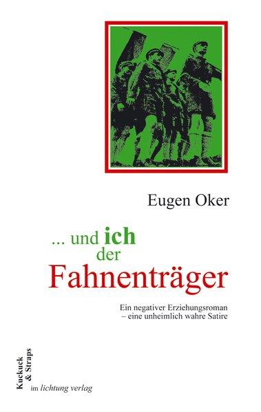 und ich der Fahnenträger Ein negativer Erziehungsroman - eine unheimlich wahre Satire - Oker, Eugen