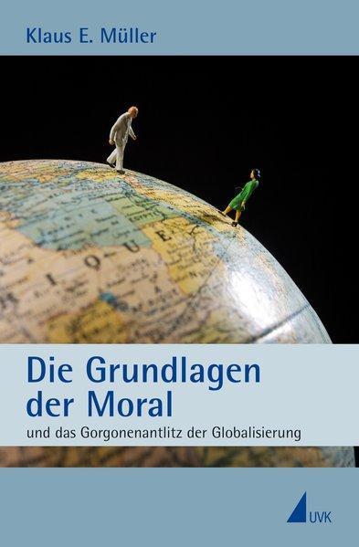 Die Grundlagen der Moral und das Gorgonenantlitz der Globalisierung - E. Müller, Klaus
