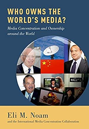 Who Owns the World's Media? Media Concentration and Ownership around the world: Noam, Eli M.: