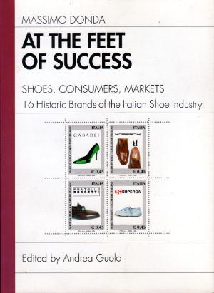 At the Feet of Success - Shoes, Consumers, Markets - 16 Historic Brands of the Italian Shoe Industry