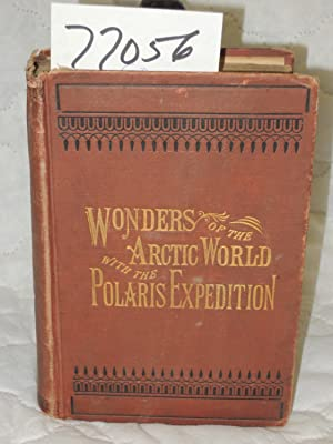 Wonders of the Arctic World: A History of all the Researches and Discoveries in the Frozen Regions ...