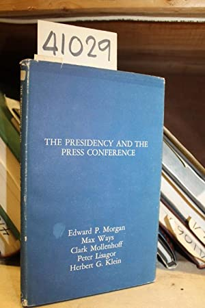 The Presidency and the Press Conference: Morgan, Edward P.; Ways, Max; Mollenhoff, Clark; Lisagor, ...