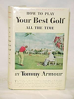 How to Play Your Best Golf All The Time: Armour, Tommy