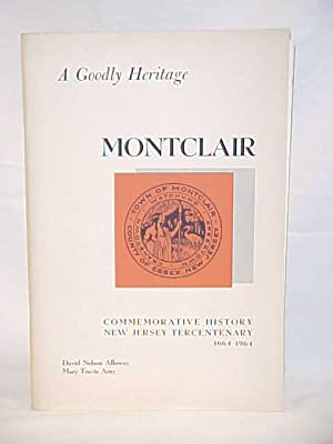 A Goodly Heritage; A Commemorative History of Montclair, New Jersey: Alloway, David Nelson & Arny, ...