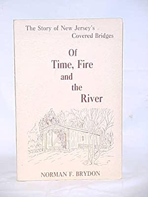 Of Time, Fire and the River; the story of the New Jersey's covered bridges: Brydon, Norman F.