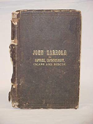 The Capture, Imprisonment, Escape and Rescue of John Harrold, A Union Soldier in the War of the ...