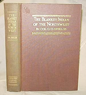 The Blanket Indian of the Northwest: Shields, Colonel G. O.