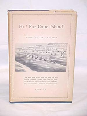 Ho! For Cape Island! Cape May, NJ from the Time the First Regular Summer Visitors came here to Hunt...