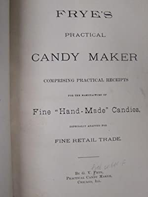 "Frye's Practical Candy Maker, Comprising Practical Receipts for the Manufacture of Fine ""..."