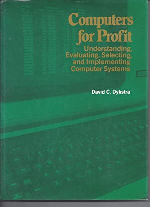 Computers For Profit - Understanding, Evaluating, Selecting, and Implementing Computer Systems