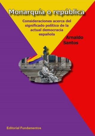 MONARQUÍA O REPÚBLICA. CONSIDERACIONES ACERCA DEL SIGNIFICADO POLÍTICO DE LA ACTUAL DEMOCRACIA - SANTOS, ARNALDO