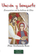 UNCIÓN Y BANQUETE. ENCUENTROS CON LA BELLEZA DE DIOS. - AVELLANEDA RUIZ, PILAR