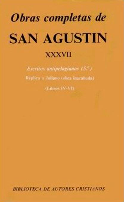 OBRAS COMPLETAS DE SAN AGUSTÍN. XXXVII: ESCRITOS ANTIPELAGIANOS (5.º): RÉPLICA A. - SAN AGUSTIN