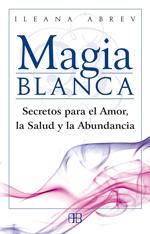 MAGIA BLANCA : SECRETOS PARA EL AMOR, LA SALUD Y LA ABUNDANCIA - ABREV, ILEANA