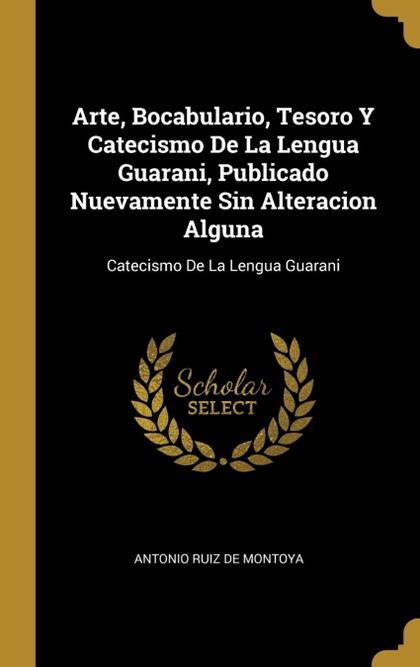 ARTE, BOCABULARIO, TESORO Y CATECISMO DE LA LENGUA GUARANI, PUBLICADO NUEVAMENTE. - MONTOYA, ANTONIO RUIZ DE