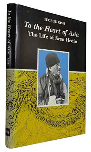 To the Heart of Asia: The Life of Sven Hedin: Kish, George