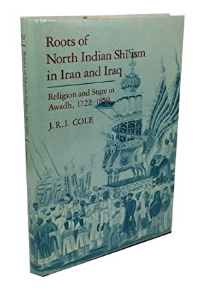 Roots of North Indian Shi'ism in Iran and Iraq: Religion and State in Awadh, 1722-1859: Cole, ...