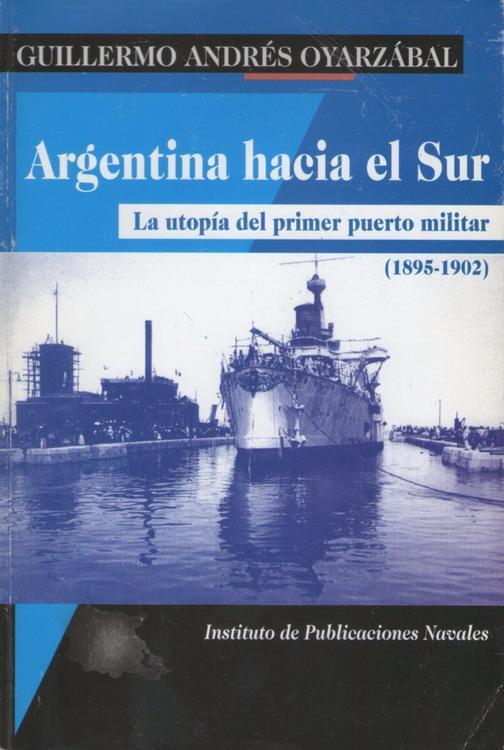 Argentina hacia el Sur: La utopía del primer puerto militar (1895-1902) - Oyarzábal, Guillermo Andrés