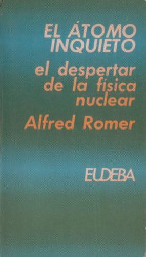 El átomo inquieto: el despertar de la física nuclear: Romer, Alfred