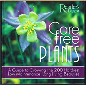 CARE FREE PLANTS; a Guide to Growing the 200 Hardiest Low Maintenance, Long Living Beauties