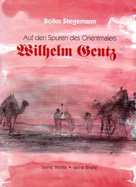 Auf den Spuren des Orientmalers Wilhelm Gentz. Seine Werke - seine Briefe. - Gentz, Wilhelm - Bolko Stegemann
