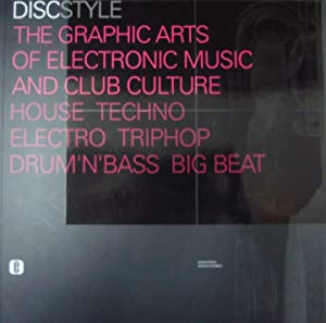 Disc Style: The Graphic Arts Of Electronic Music And Club Culture. House, Techno, Electro, Trip H...