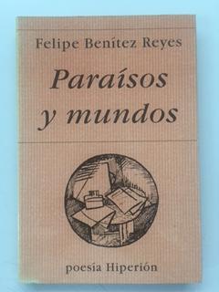 PARAISOS Y MUNDOS (POESIA REUNIDA 1979 - 1991 Y OTROS POEMAS) - Felipe Benitez Reyes
